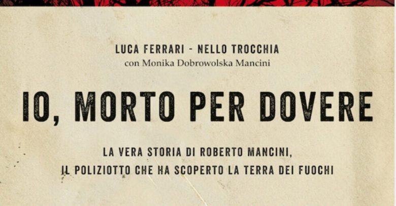 """Libro su Roberto Mancini """"Io Morto per Dovere"""": Poliziotto della Terra dei Fuochi"""